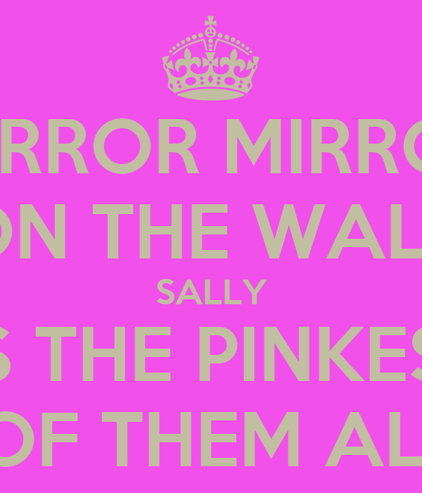 MIRROR MIRROR ON THE WALL SALLY  IS THE PINKEST  OF THEM ALL