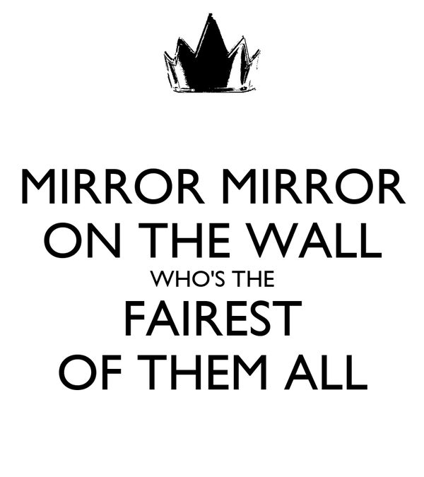 MIRROR MIRROR ON THE WALL WHO'S THE FAIREST OF THEM ALL