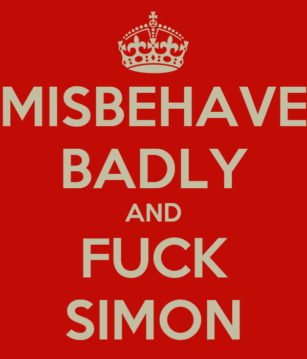 MISBEHAVE BADLY AND FUCK SIMON