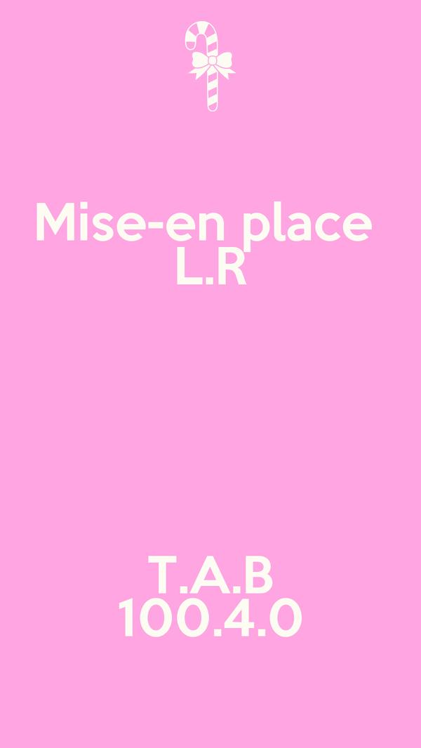 Mise-en place  L.R  T.A.B 100.4.0
