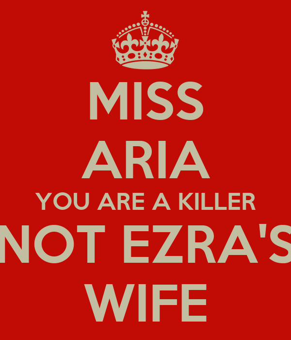 MISS ARIA YOU ARE A KILLER NOT EZRA'S WIFE