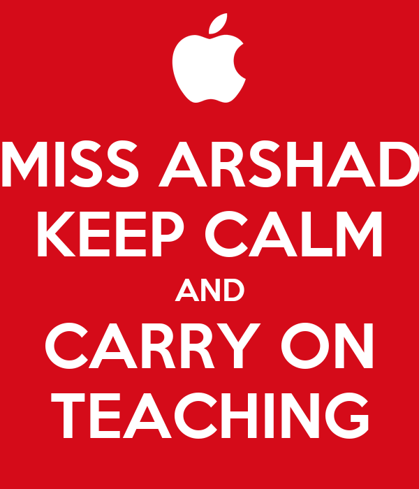 MISS ARSHAD KEEP CALM AND CARRY ON TEACHING