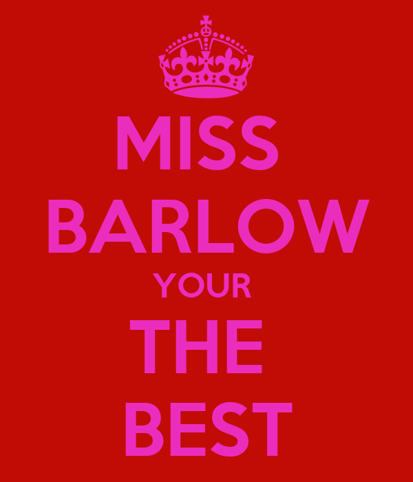 MISS  BARLOW YOUR  THE  BEST