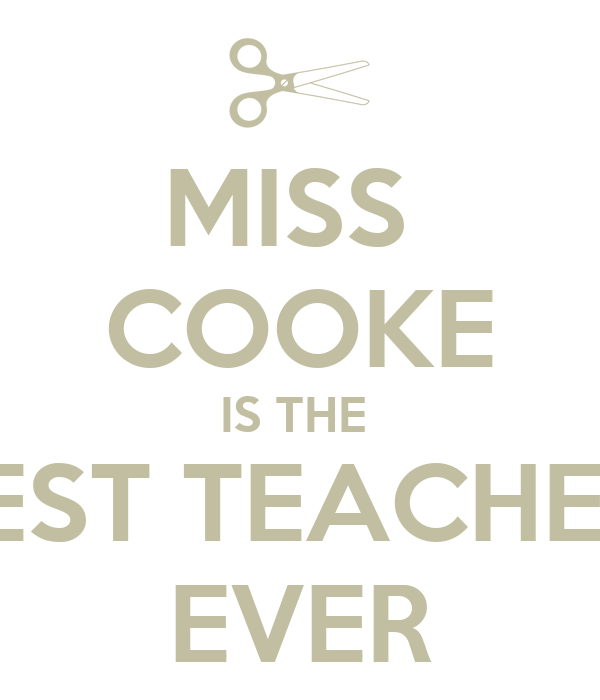 MISS  COOKE IS THE  BEST TEACHER  EVER