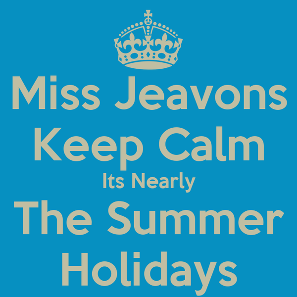 Miss Jeavons Keep Calm Its Nearly The Summer Holidays
