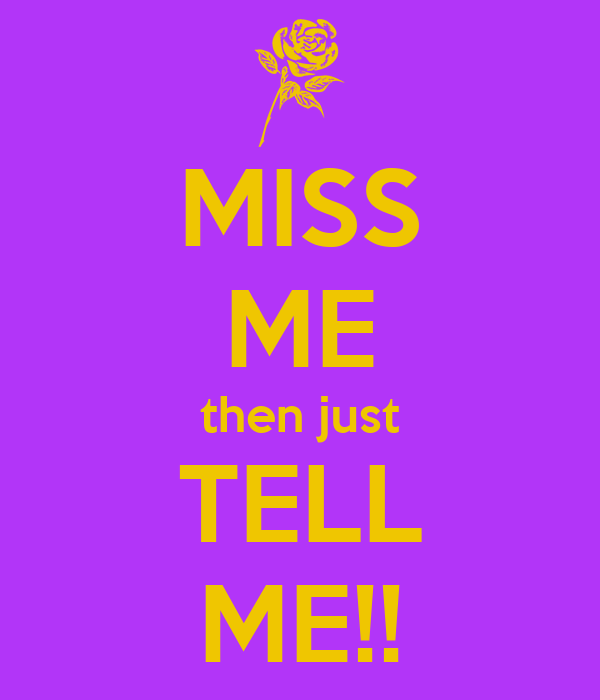 MISS ME then just TELL ME!!