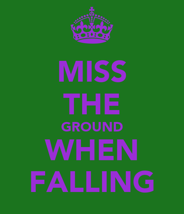MISS THE GROUND WHEN FALLING