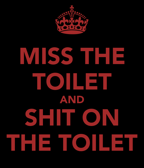 MISS THE TOILET AND SHIT ON THE TOILET