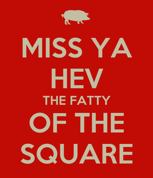 MISS YA HEV THE FATTY OF THE SQUARE