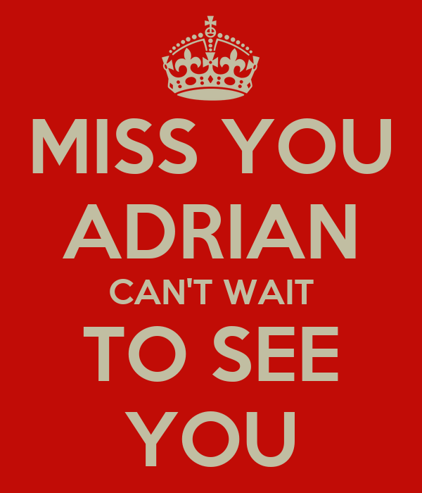 MISS YOU ADRIAN CAN'T WAIT TO SEE YOU