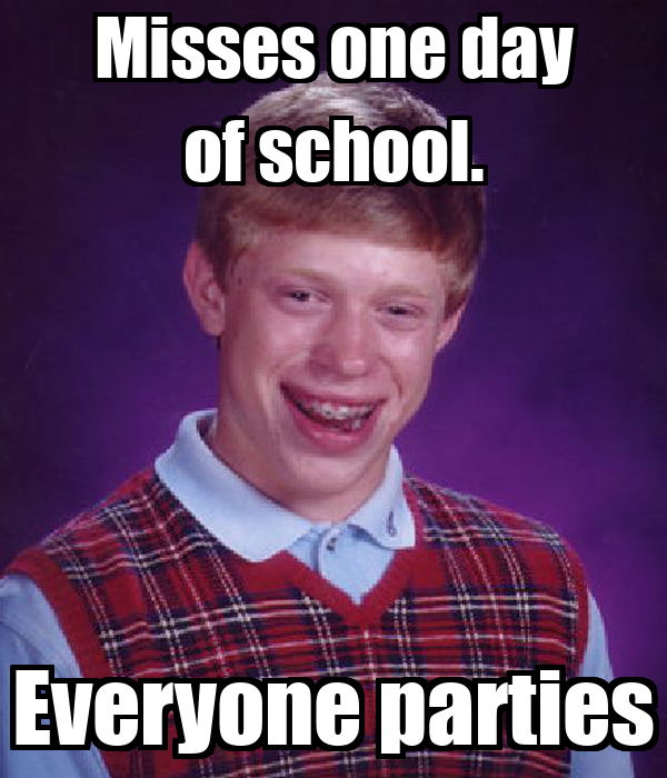 Misses one day of school. Everyone parties