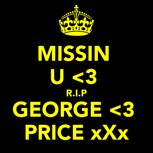 MISSIN  U <3  R.I.P GEORGE <3  PRICE xXx