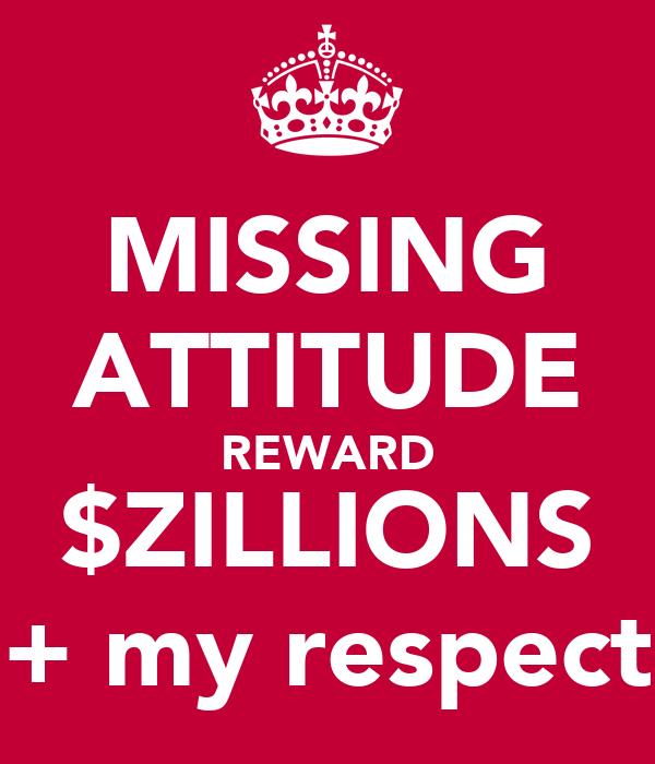 MISSING ATTITUDE REWARD $ZILLIONS + my respect