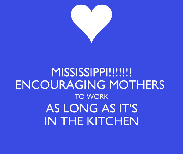 MISSISSIPPI!!!!!!! ENCOURAGING MOTHERS  TO WORK AS LONG AS IT'S IN THE KITCHEN
