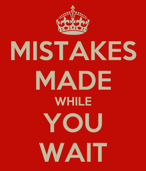MISTAKES MADE WHILE YOU WAIT