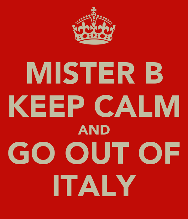 MISTER B KEEP CALM AND GO OUT OF ITALY