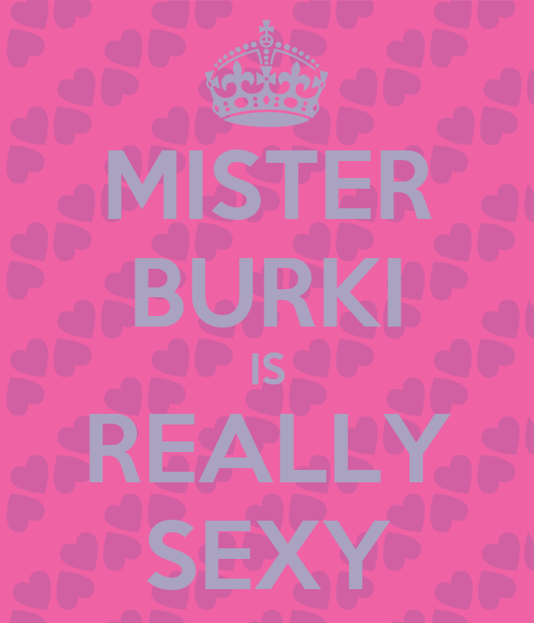 MISTER BURKI IS REALLY SEXY