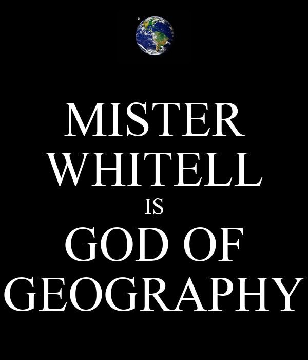 MISTER WHITELL IS GOD OF GEOGRAPHY