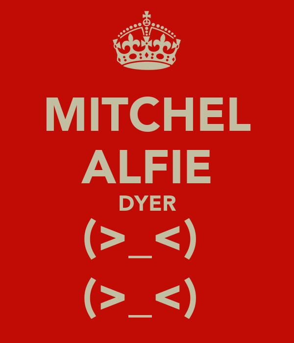 MITCHEL ALFIE DYER (>_<) (>_<)