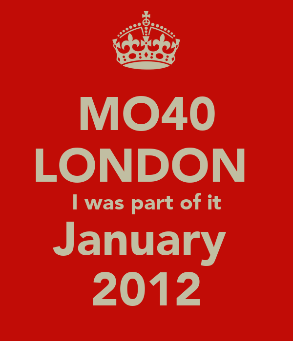 MO40 LONDON  I was part of it January  2012