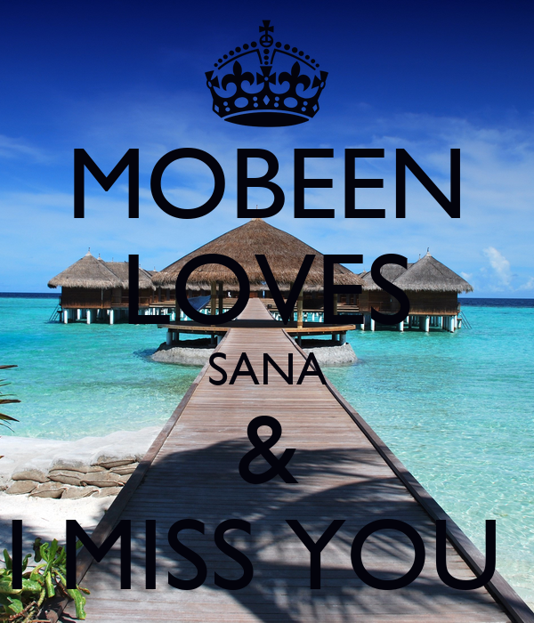 MOBEEN LOVES SANA & I MISS YOU