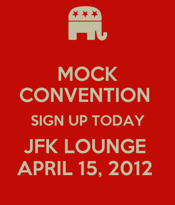 MOCK CONVENTION  SIGN UP TODAY JFK LOUNGE  APRIL 15, 2012