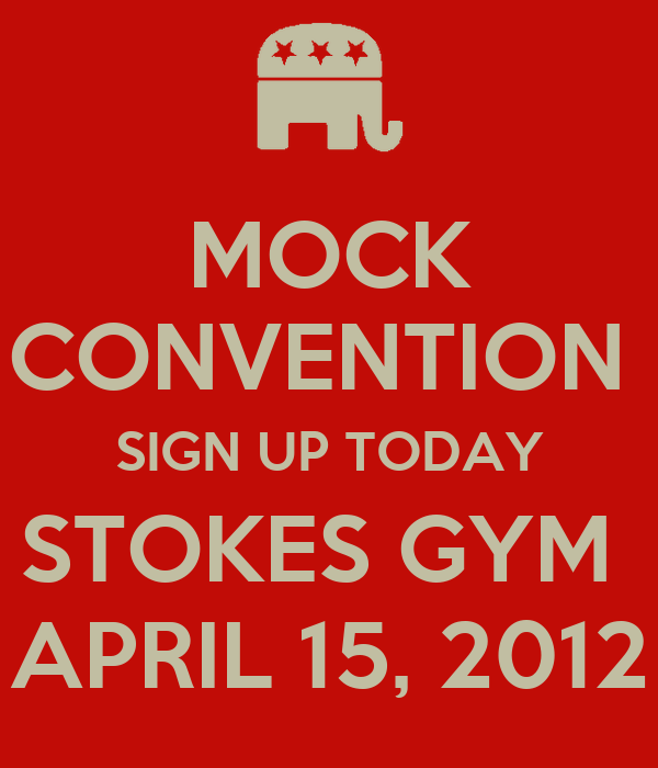 MOCK CONVENTION  SIGN UP TODAY STOKES GYM  APRIL 15, 2012