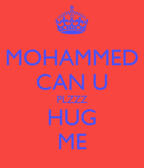 MOHAMMED CAN U PLZZZ HUG ME