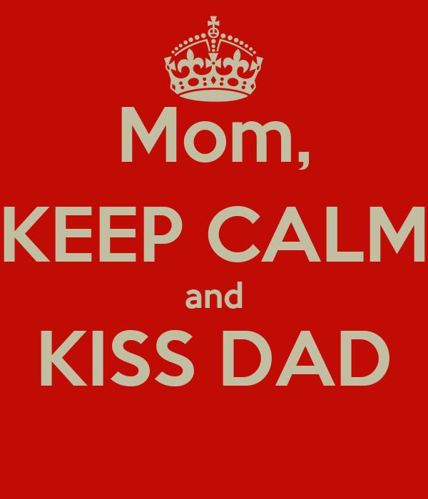 Mom, KEEP CALM and KISS DAD