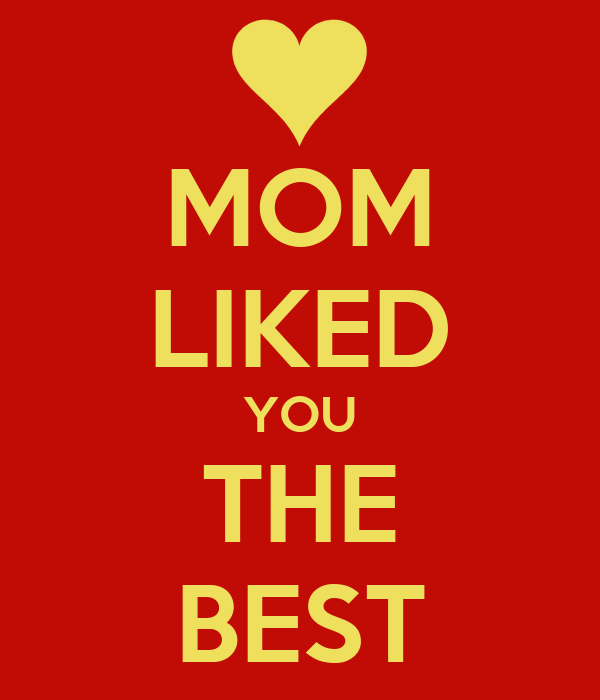MOM LIKED YOU THE BEST