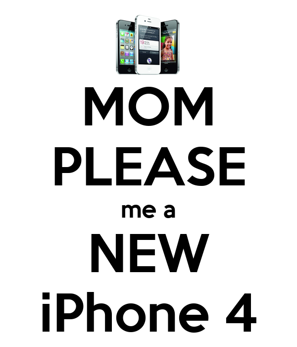 MOM PLEASE me a NEW iPhone 4