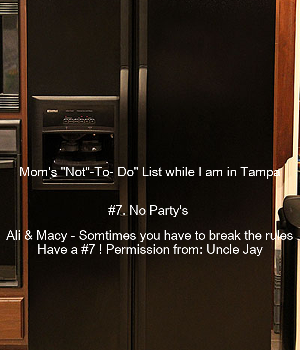 "Mom's ""Not""-To- Do"" List while I am in Tampa  #7. No Party's  Ali & Macy - Somtimes you have to break the rules Have a #7 ! Permission from: Uncle Jay"