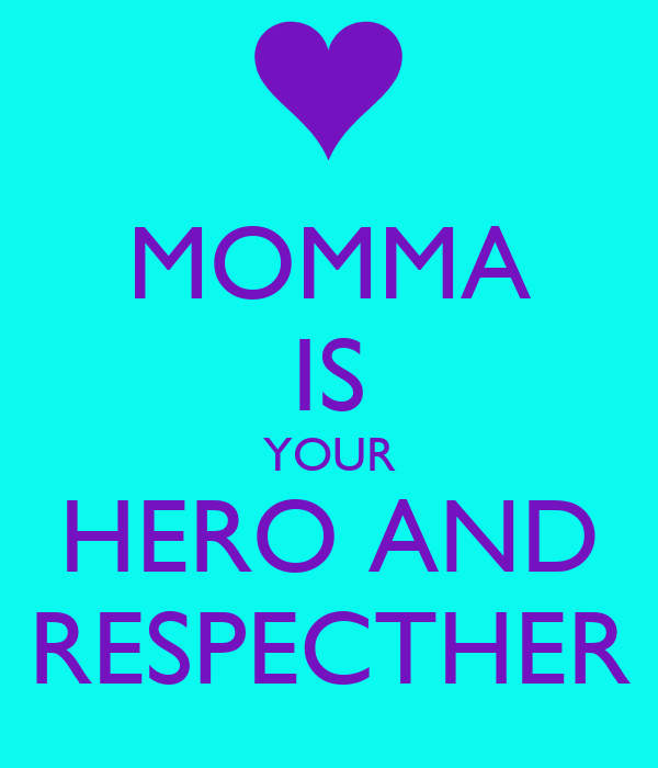 MOMMA IS YOUR HERO AND RESPECTHER
