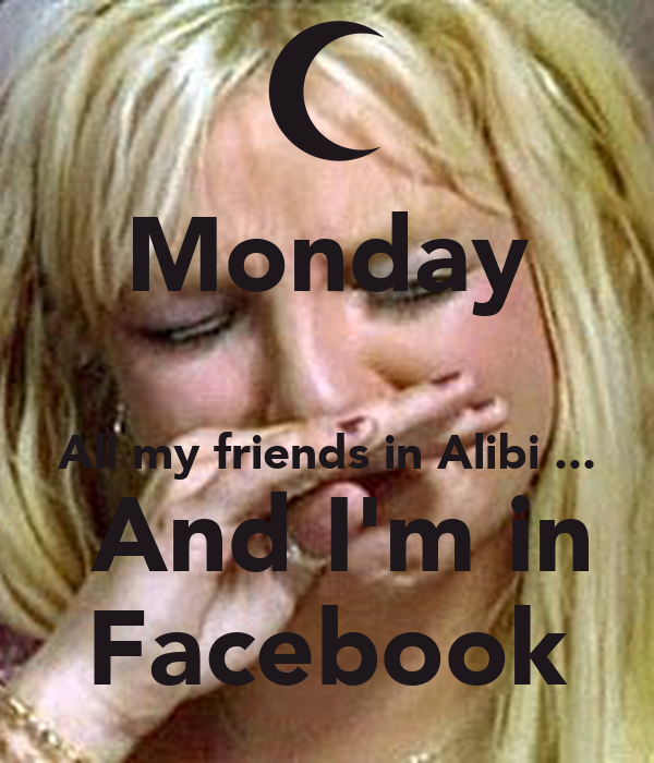 Monday  All my friends in Alibi ...  And I'm in Facebook