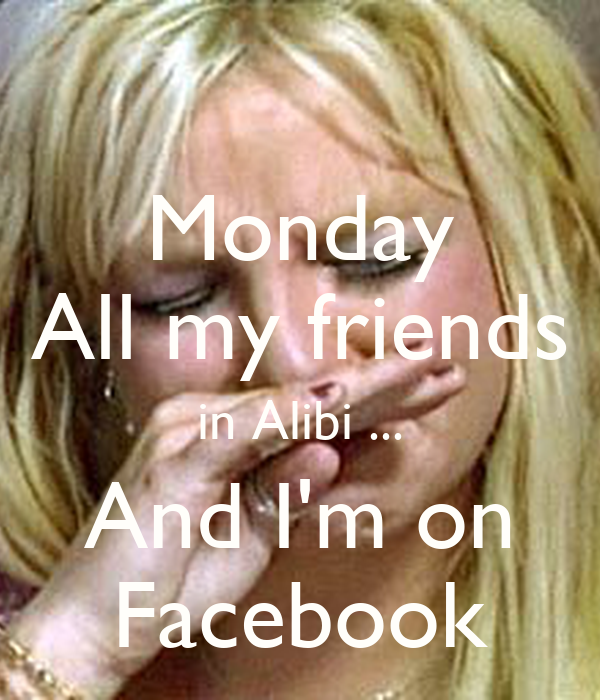 Monday All my friends in Alibi ... And I'm on Facebook