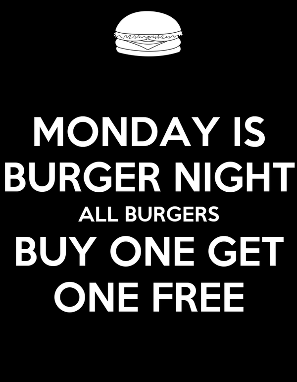 MONDAY IS BURGER NIGHT ALL BURGERS BUY ONE GET ONE FREE