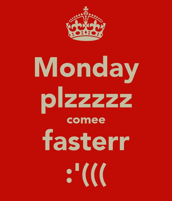Monday plzzzzz comee fasterr :'(((