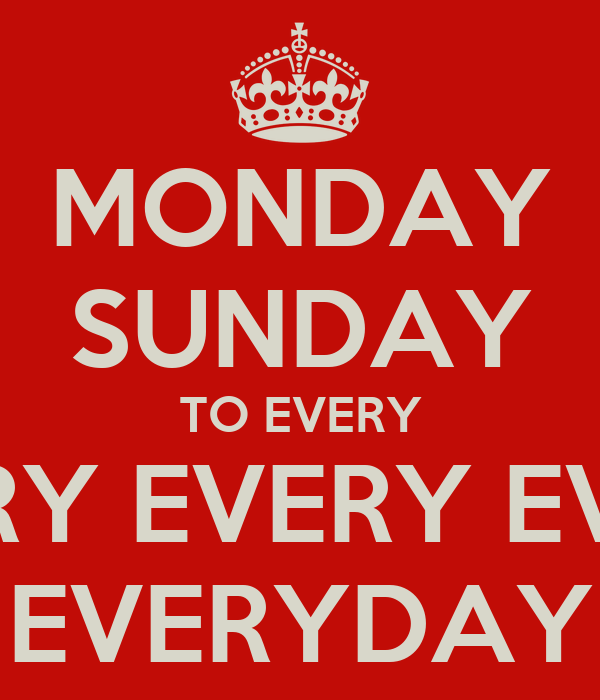 MONDAY SUNDAY TO EVERY EVERY EVERY EVERY EVERYDAY