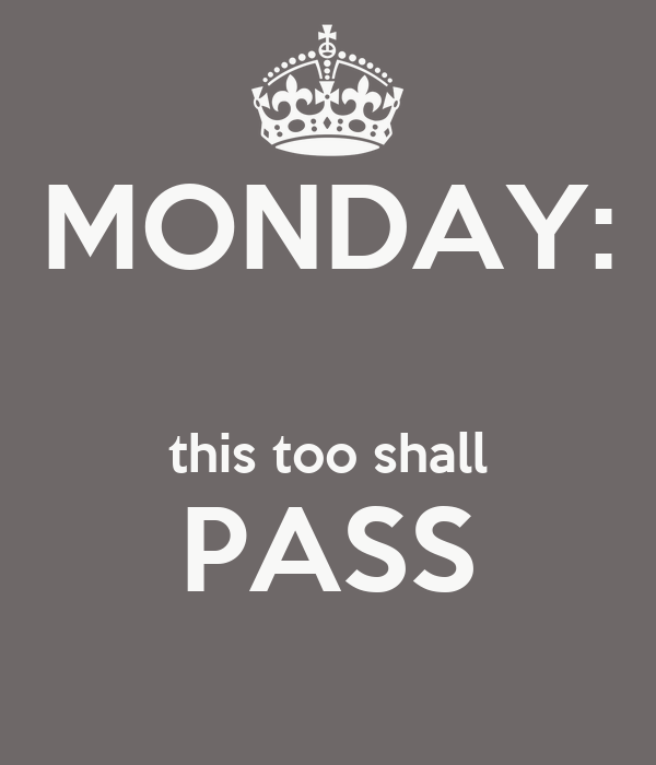 MONDAY:  this too shall PASS