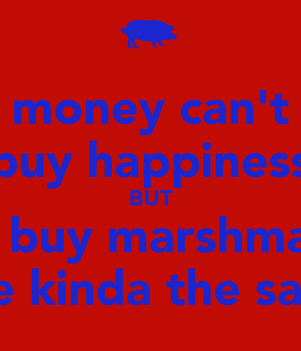 money can't buy happiness BUT it can buy marshmallows which are kinda the same thing