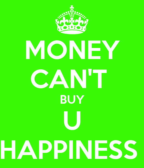 """why money cannot buy happiness 11122016 if money can't buy happiness,  people who say money doesn't buy happiness are usually the ones who never had money hence, why they use the """"money."""