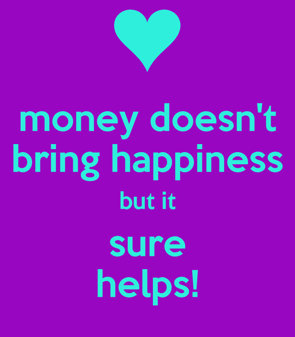 money doesn't bring happiness but it sure helps!