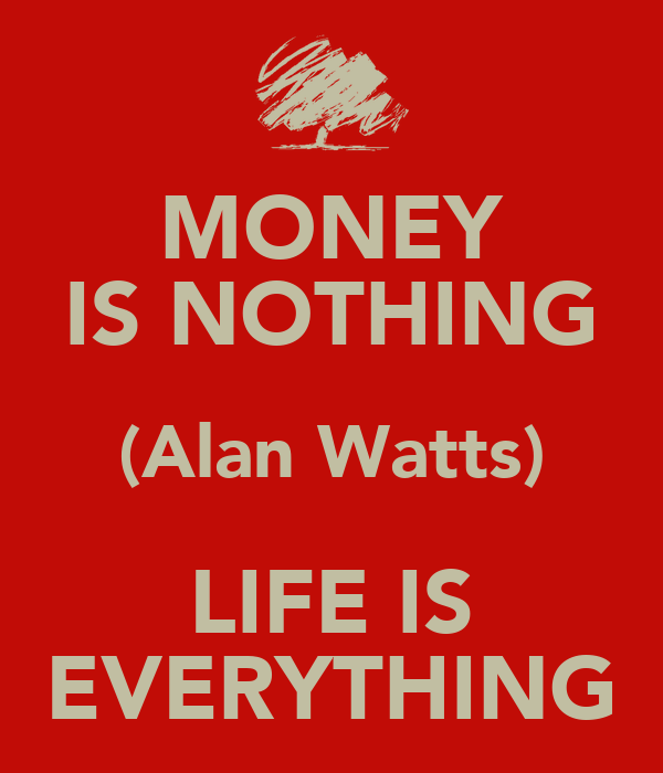 MONEY IS NOTHING (Alan Watts) LIFE IS EVERYTHING