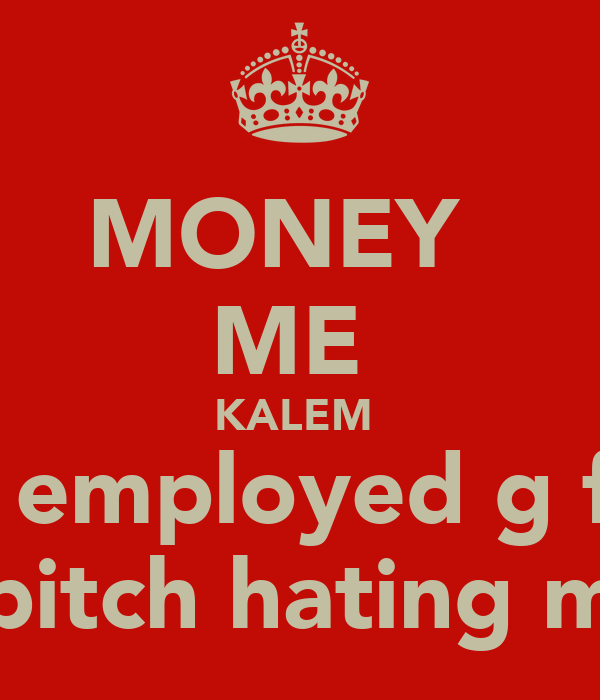 MONEY   ME  KALEM  self employed g fuck u bitch hating me