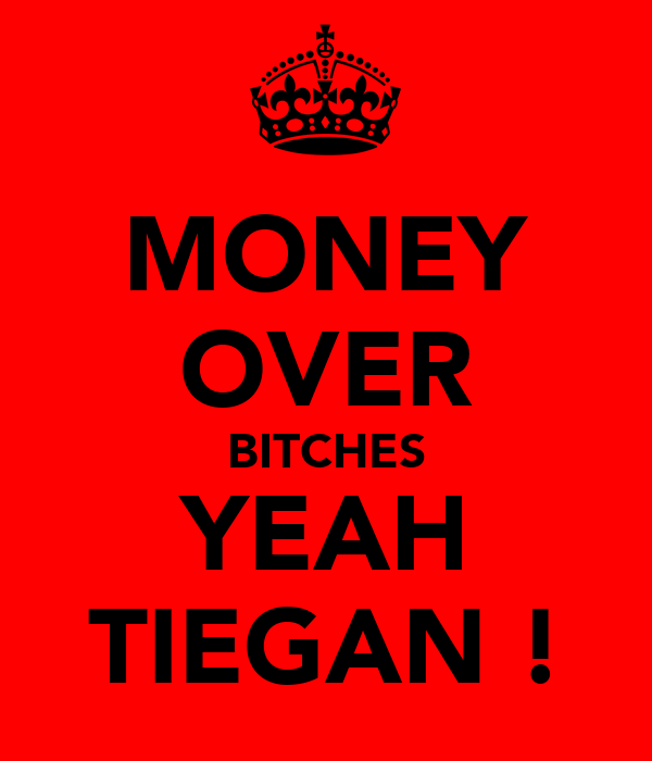 MONEY OVER BITCHES YEAH TIEGAN !