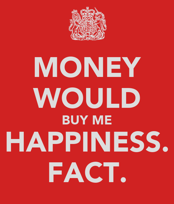 MONEY WOULD BUY ME HAPPINESS. FACT.