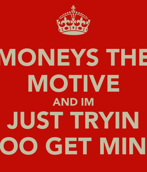 MONEYS THE MOTIVE AND IM JUST TRYIN TOO GET MINE