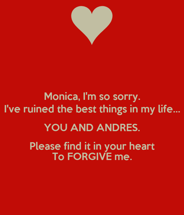 Monica, I'm so sorry. I've ruined the best things in my life... YOU AND ANDRES. Please find it in your heart To FORGIVE me.