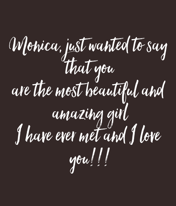 You Are Amazing And I Love You: Monica, Just Wanted To Say That You Are The Most Beautiful