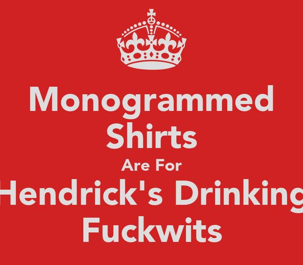Monogrammed Shirts Are For Hendrick's Drinking Fuckwits